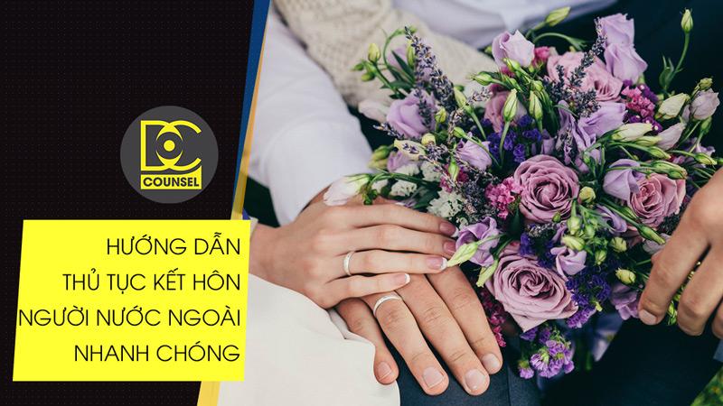 Hướng dẫn thủ tục kết hôn với người nước ngoài nhanh chóng, thuận lợi