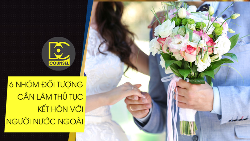 6 nhóm đối tượng cần làm thủ tục kết hôn với người nước ngoài