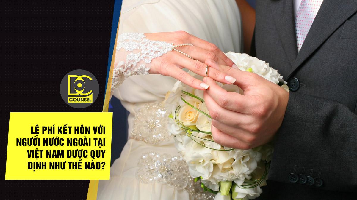 Lệ phí kết hôn với người nước ngoài tại Việt nam được quy định như thế nào?