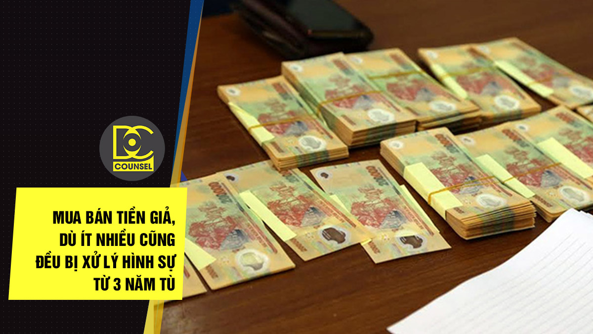 Mua bán tiền giả, dù ít nhiều cũng đều bị xử lý hình sự từ 3 năm tù