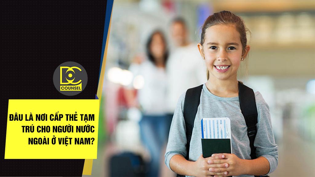 Đâu là nơi cấp thẻ tạm trú cho người nước ngoài ở Việt Nam?