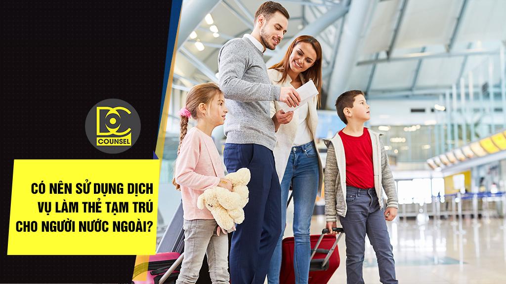 Có nên sử dụng dịch vụ làm thẻ tạm trú cho người nước ngoài?
