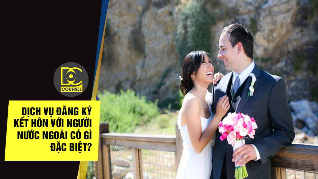 Dịch vụ đăng ký kết hôn với người nước ngoài có gì đặc biệt?