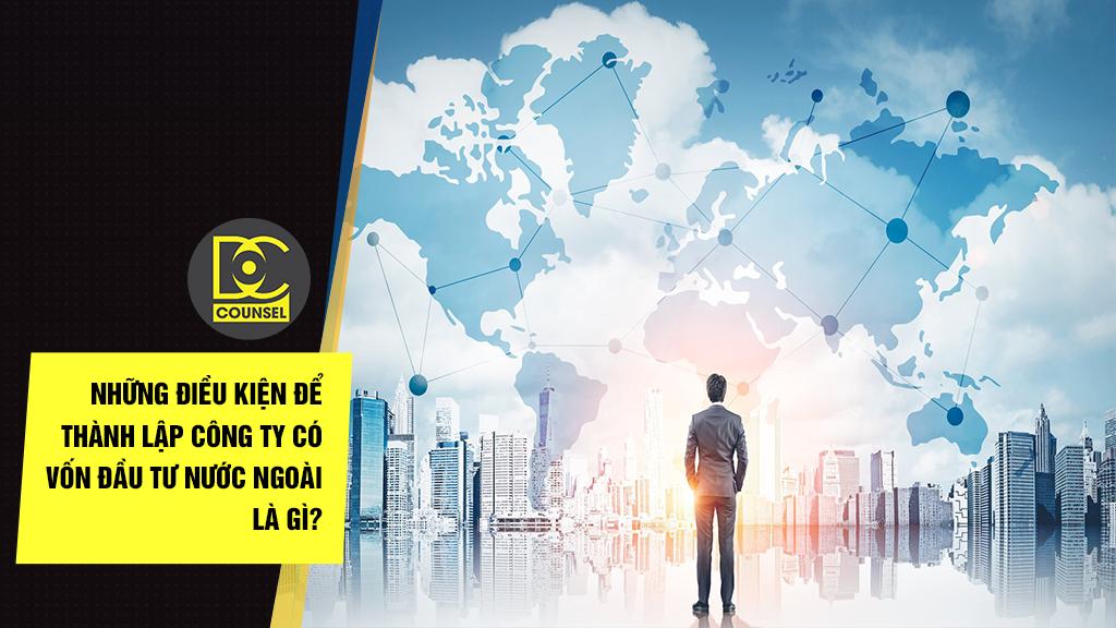 Những điều kiện để thành lập công ty có vốn đầu tư nước ngoài là gì?