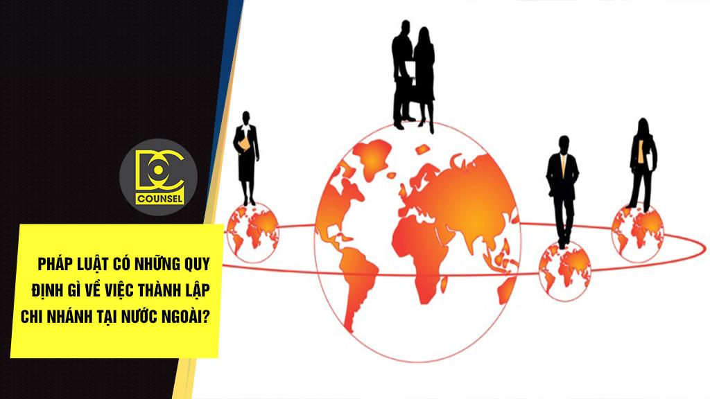 Pháp luật có những quy định gì về việc thành lập chi nhánh tại nước ngoài?