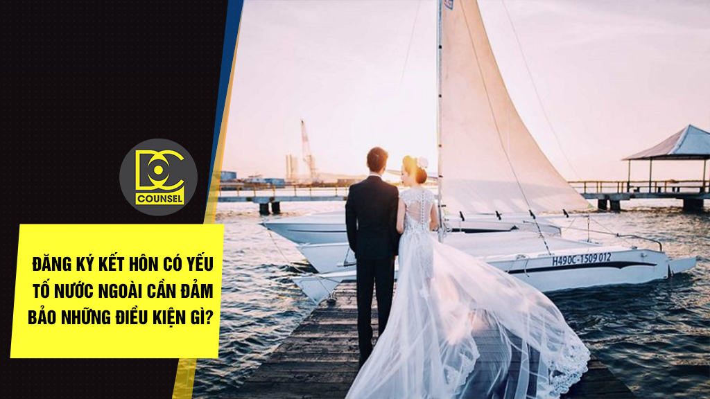 Đăng ký kết hôn có yếu tố nước ngoài cần đảm bảo những điều kiện gì?
