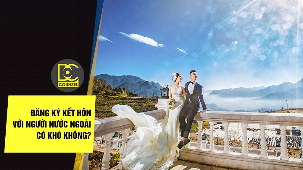 Đăng ký kết hôn với người nước ngoài có khó không?