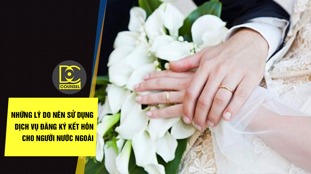 Những lý do nên sử dụng dịch vụ đăng ký kết hôn cho người nước ngoài